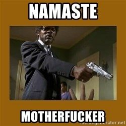 say what one more time - Namaste Motherfucker