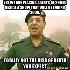 Baghdad Bob - Yes we are placing Agents of shield beside a show that will be ending soon. totally not the kiss of death you expect