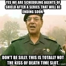 Baghdad Bob - Yes we are scheduling agents of shield after a series that will be ending soon. Don't be silly. this is totally not the kiss of death time slot.
