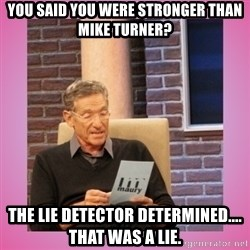 MAURY PV - You said you were stronger than mike turner? The lie detector determined.... that was a lie.
