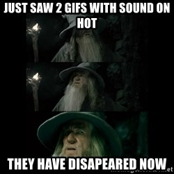 Confused Gandalf - Just saw 2 gifs with sound on hot THEY have disapeared now