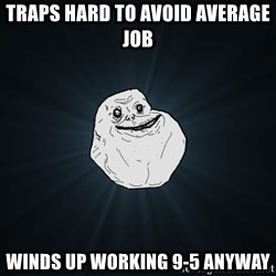 Forever Alone - Traps hard to avoid average job Winds up Working 9-5 anyway