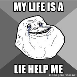 Forever Alone - my life is a lie help me