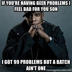 Jay Z problem - if you're having beer problems I feel bad for you son I got 99 problems but a batch ain't one