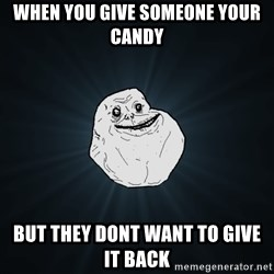 Forever Alone - When you give someone your candy  But they dont want to give it back