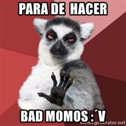 Chill Out Lemur - PARA DE  HACER BAD MOMOS :´v