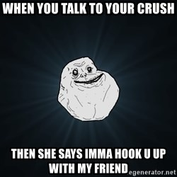Forever Alone - when you talk to your crush then she says imma hook u up with my friend