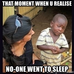 Skeptical third-world kid - that moment when u realise no-one went to sleep