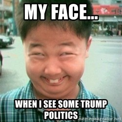 Lolwtf - My face... when I see some Trump Politics