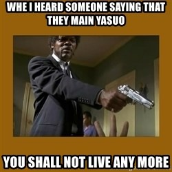 say what one more time - Whe I heard someone saying that they main Yasuo You shall not live any more