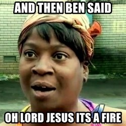 oh lord jesus it's a fire! - And then Ben said Oh lOrd jesus its a fire