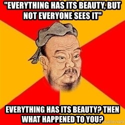 "Wise Confucius - ""eVERYTHING HAS ITS BEAUTY, BUT NOT EVERYONE SEES IT"" eVERYTHING HAS ITS BEAUTY? THEN WHAT HAPPENED TO YOU?"