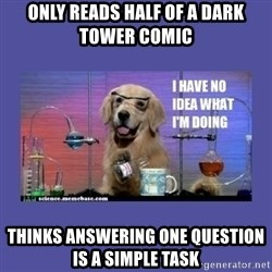 I don't know what i'm doing! dog - Only reads half of a dark tower comic Thinks answering one question is a simple task