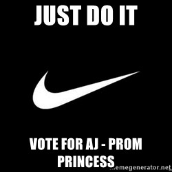Nike swoosh - Just do it Vote for AJ - Prom princess