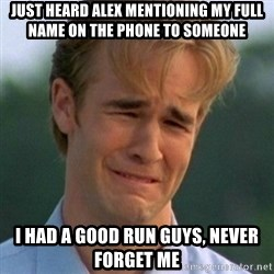 90s Problems - just heard alex mentioning my full name on the phone to someone i had a good run guys, never forget me
