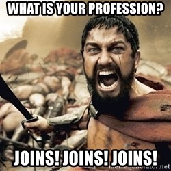 Spartan300 - What is your profession? Joins! Joins! Joins!