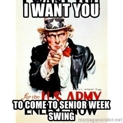 I Want You - I Want You to come to Senior week swing