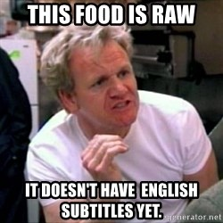 Gordon Ramsay - This food is raw IT Doesn't have  english subtitles yet.