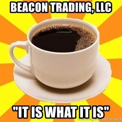 "Cup of coffee - Beacon Trading, LLC ""It is what it is"""