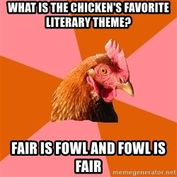 Anti Joke Chicken - What is the chicken's favorite literary theme? Fair is Fowl and Fowl is fair