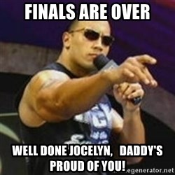 Dwayne 'The Rock' Johnson - fINALS ARE OVER wELL DONE jOCELYN,   dADDY'S PROUD OF YOU!