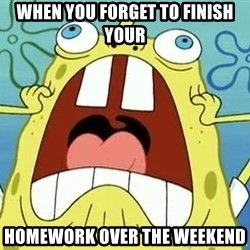 Enraged Spongebob - When you forget to finish your homework over the weekend