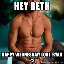 Shirtless Ryan Gosling - Hey Beth Happy Wednesday! Love, Ryan <3