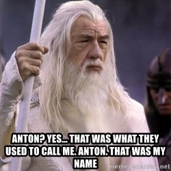 White Gandalf -  anton? Yes... that was what they used to call me. Anton. That was my name