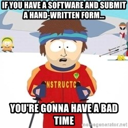 You're gonna have a bad time - if you have a software and submit a hand-written form... you're gonna have a bad time