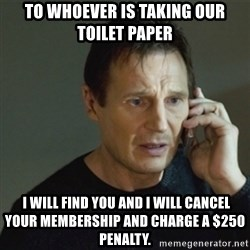 taken meme - To whoever is taking our toilet paper  I will find you and I will cancel your membership and charge a $250 penalty.