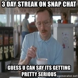 Things are getting pretty Serious (Napoleon Dynamite) - 3 Day streak on snap chat guess u can say its getting pretty serious