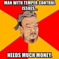 Wise Confucius - man with temper control issues... needs much money.