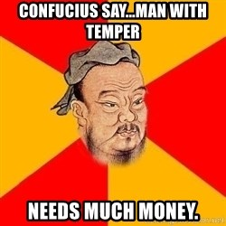 Wise Confucius - confucius say...man with temper needs much money.