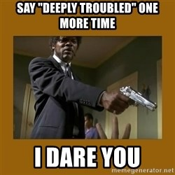 "say what one more time - Say ""deeply troubled"" one more time I dare you"