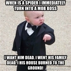 Mafia Baby - When is a spider I immediately turn into a mob boss I want him dead, I went his family dead, I his house burned to the ground!