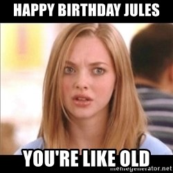 Karen from Mean Girls - Happy birthday jules You're like old