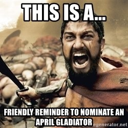 Spartan300 - This is a... Friendly reminder to nominate an April Gladiator