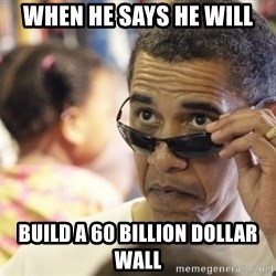 Obamawtf - when he says he will build a 60 billion dollar wall
