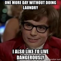 Austin Power - One more day without doing laundry I also like to live DANGEROUSLY