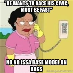 """Family guy maid - """"He wants to race his Civic, must be fast"""" No No issa base model on bags"""