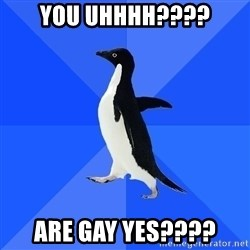 Socially Awkward Penguin - YOU UHHHH???? ARE GAY YES????