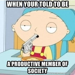 Suicide Stewie - When your told to be a productive member of society