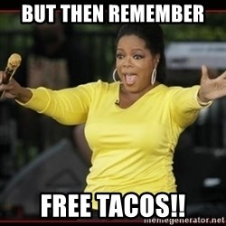 Overly-Excited Oprah!!!  - But then remember  Free tacos!!