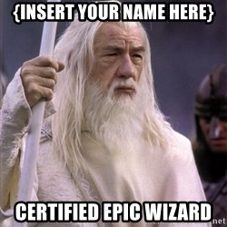 White Gandalf - {Insert your name here} Certified Epic Wizard
