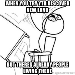 Flip table meme - WHEN YOU TRY YTO DISCOVER NEW LAND BUT THERES ALREADY PEOPLE LIVING THERE