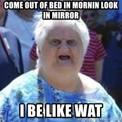 Fat Woman Wat - come out of bed in mornin look in mirror i be like wat