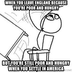 Flip table meme - When you leave england because you're poor and hungry but you're still poor and hungry when you settle in america
