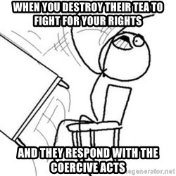 Flip table meme - When you destroy their tea to fight for your rights and they respond with the Coercive acts