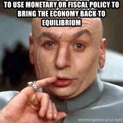 Austin Powers' Dr Evil - to use monetary or fiscal policy to bring the economy back to equilibrium