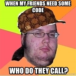 Scumbag nerd - WHEN MY FRIENDS NEED SOME CODE  who do they call?